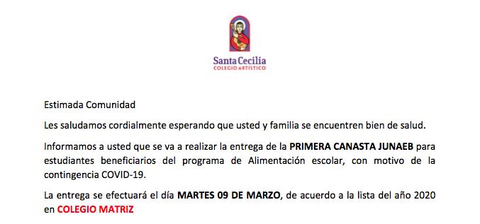 Estimada Comunidad Les saludamos cordialmente esperando que usted y familia se encuentren bien de salud. Informamos a usted que se va a realizar la entrega de la PRIMERA CANASTA JUNAEB para estudiantes beneficiarios del programa de Alimentación escolar, con motivo de la contingencia COVID-19. La entrega se efectuará el día MARTES 09 DE MARZO, de acuerdo a la lista del año 2020 en COLEGIO MATRIZ